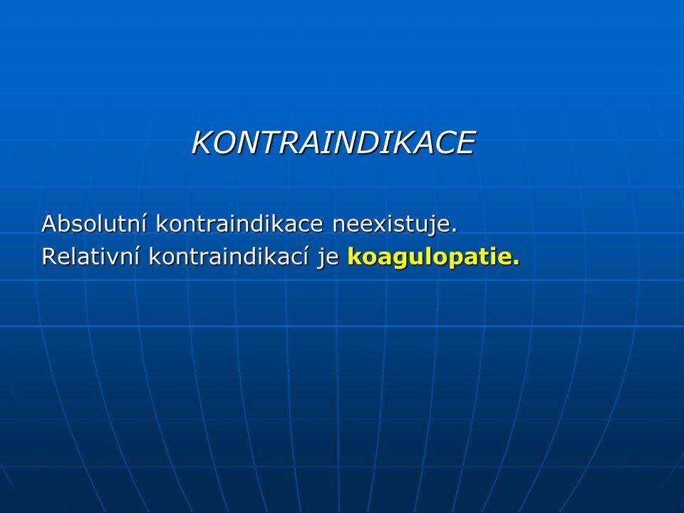 KONTRAINDIKACE KONTRAINDIKACE Absolutní kontraindikace neexistuje. Relativní kontraindikací je koagulopatie.