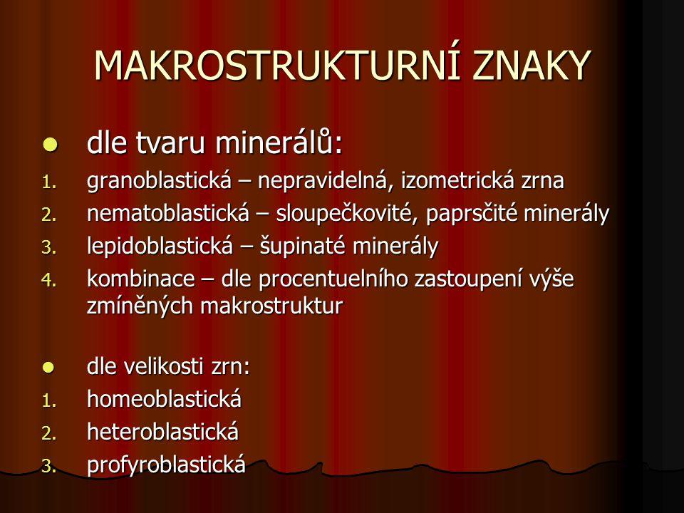 MAKROSTRUKTURNÍ ZNAKY dle tvaru minerálů: dle tvaru minerálů: 1. granoblastická – nepravidelná, izometrická zrna 2. nematoblastická – sloupečkovité, p