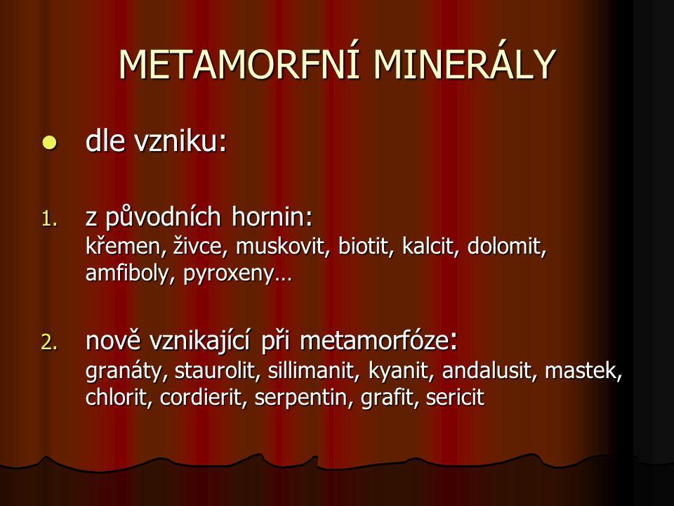 METAMORFNÍ MINERÁLY dle vzniku: dle vzniku: 1. z původních hornin: křemen, živce, muskovit, biotit, kalcit, dolomit, amfiboly, pyroxeny… 2. nově vznik
