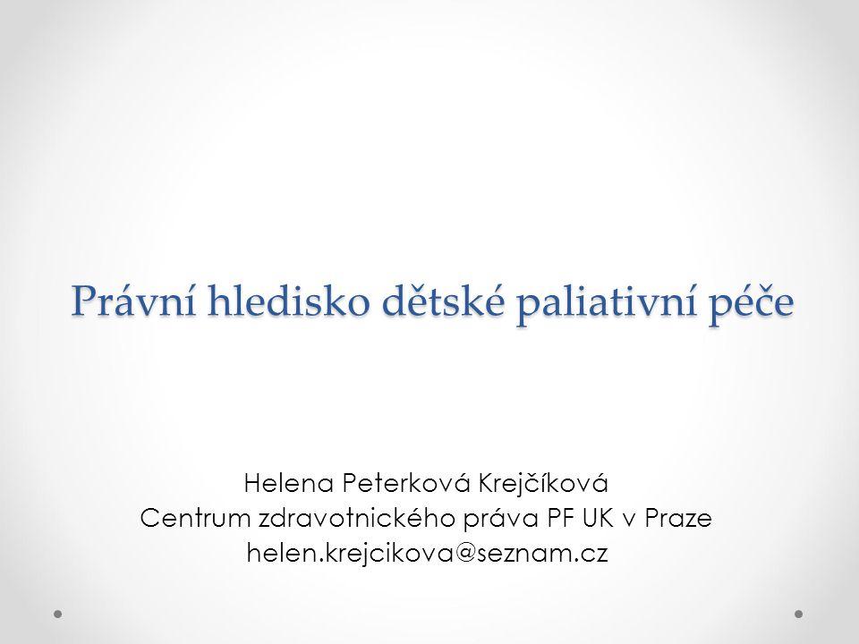 Právní hledisko dětské paliativní péče Helena Peterková Krejčíková Centrum zdravotnického práva PF UK v Praze helen.krejcikova@seznam.cz