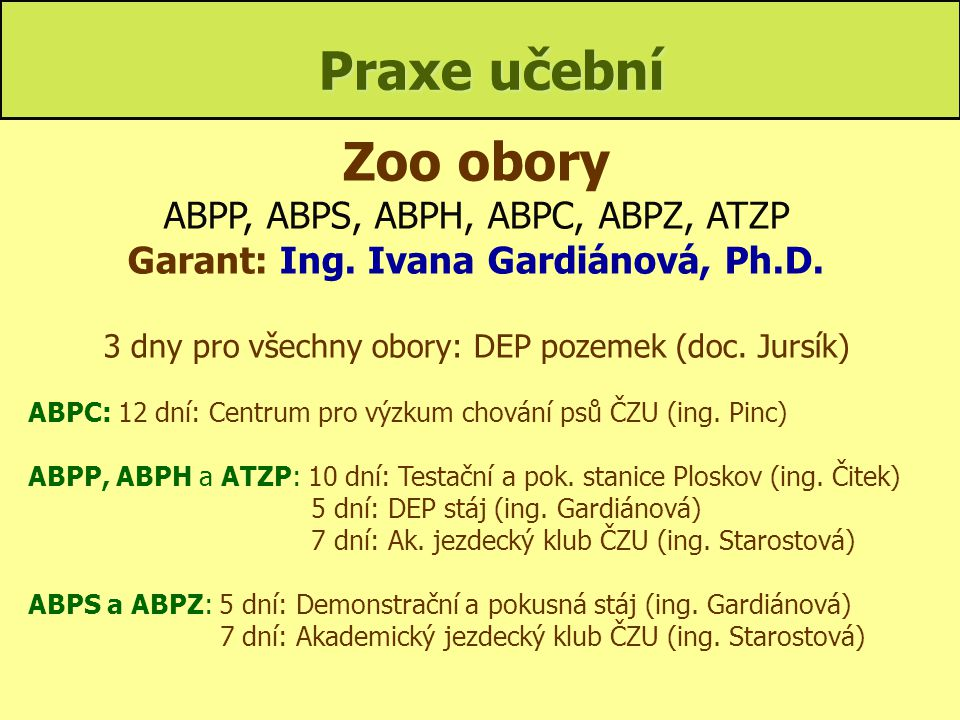 Praxe učební Zoo obory ABPP, ABPS, ABPH, ABPC, ABPZ, ATZP Garant: Ing. Ivana Gardiánová, Ph.D. 3 dny pro všechny obory: DEP pozemek (doc. Jursík) ABPC