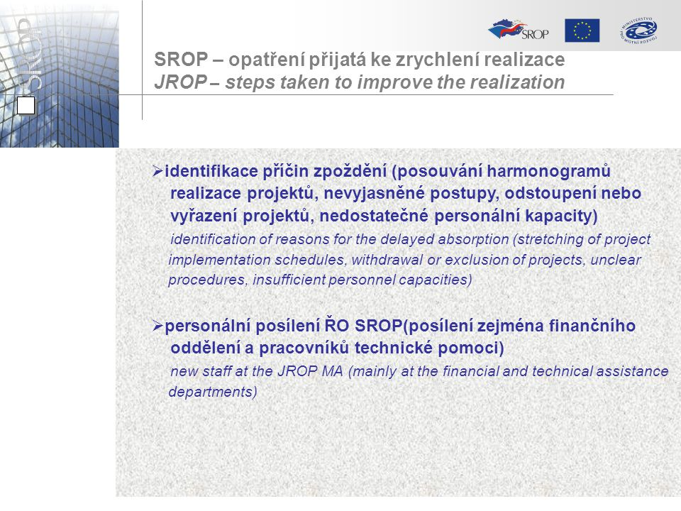 SROP – opatření přijatá ke zrychlení realizace JROP – steps taken to improve the realization  identifikace příčin zpoždění (posouvání harmonogramů realizace projektů, nevyjasněné postupy, odstoupení nebo vyřazení projektů, nedostatečné personální kapacity) identification of reasons for the delayed absorption (stretching of project implementation schedules, withdrawal or exclusion of projects, unclear procedures, insufficient personnel capacities)  personální posílení ŘO SROP(posílení zejména finančního oddělení a pracovníků technické pomoci) new staff at the JROP MA (mainly at the financial and technical assistance departments)