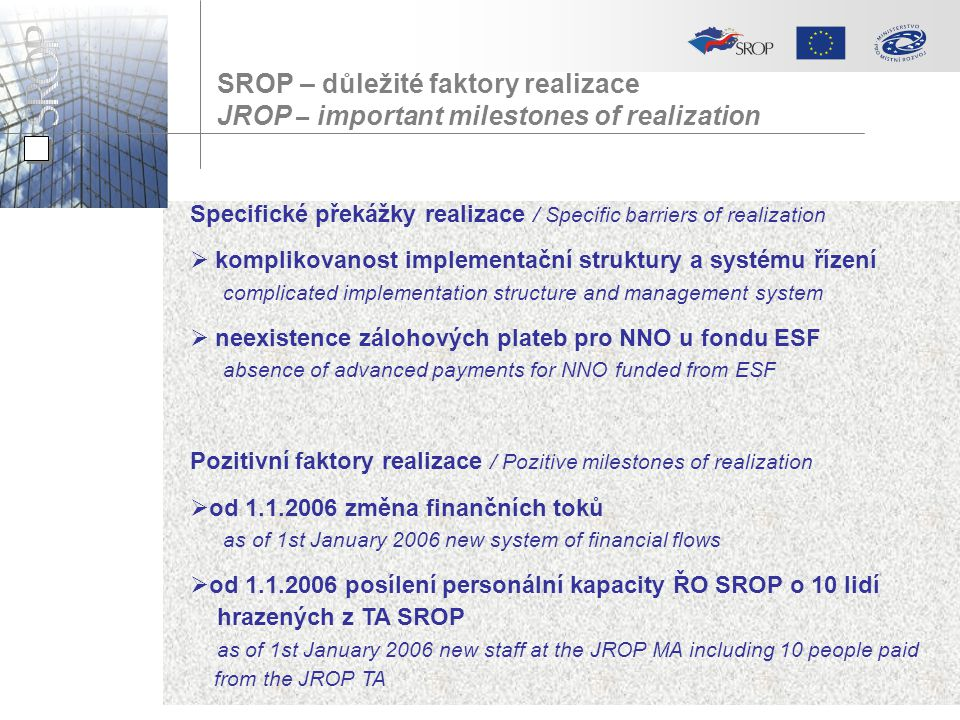 SROP – důležité faktory realizace JROP – important milestones of realization Specifické překážky realizace / Specific barriers of realization  komplikovanost implementační struktury a systému řízení complicated implementation structure and management system  neexistence zálohových plateb pro NNO u fondu ESF absence of advanced payments for NNO funded from ESF Pozitivní faktory realizace / Pozitive milestones of realization  od 1.1.2006 změna finančních toků as of 1st January 2006 new system of financial flows  od 1.1.2006 posílení personální kapacity ŘO SROP o 10 lidí hrazených z TA SROP as of 1st January 2006 new staff at the JROP MA including 10 people paid from the JROP TA