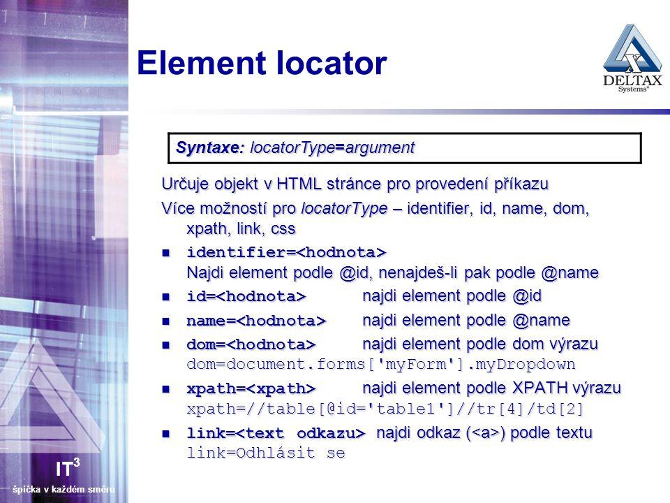 IT 3 špička v každém směru Element locator Určuje objekt v HTML stránce pro provedení příkazu Více možností pro locatorType – identifier, id, name, do