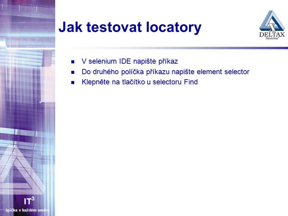 IT 3 špička v každém směru Jak testovat locatory V selenium IDE napište příkaz V selenium IDE napište příkaz Do druhého políčka příkazu napište element selector Do druhého políčka příkazu napište element selector Klepněte na tlačítko u selectoru Find Klepněte na tlačítko u selectoru Find
