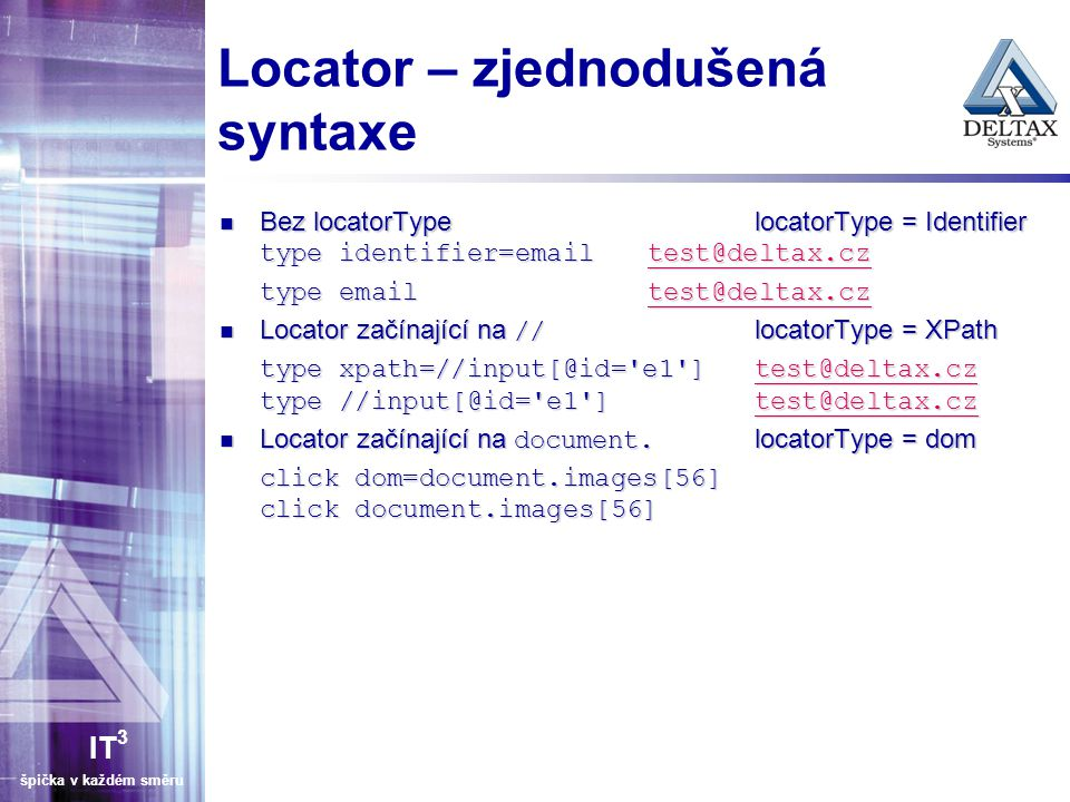 IT 3 špička v každém směru Locator – zjednodušená syntaxe Bez locatorTypelocatorType = Identifier type identifier=emailtest@deltax.cz Bez locatorTypelocatorType = Identifier type identifier=emailtest@deltax.cztest@deltax.cz type email test@deltax.cz test@deltax.cz Locator začínající na // locatorType = XPath Locator začínající na // locatorType = XPath type xpath=//input[@id= e1 ]test@deltax.cz type //input[@id= e1 ]test@deltax.cz test@deltax.cz Locator začínající na document.