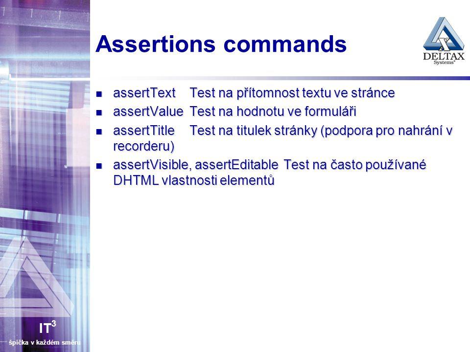 IT 3 špička v každém směru Assertions commands assertTextTest na přítomnost textu ve stránce assertTextTest na přítomnost textu ve stránce assertValueTest na hodnotu ve formuláři assertValueTest na hodnotu ve formuláři assertTitleTest na titulek stránky (podpora pro nahrání v recorderu) assertTitleTest na titulek stránky (podpora pro nahrání v recorderu) assertVisible, assertEditableTest na často používané DHTML vlastnosti elementů assertVisible, assertEditableTest na často používané DHTML vlastnosti elementů