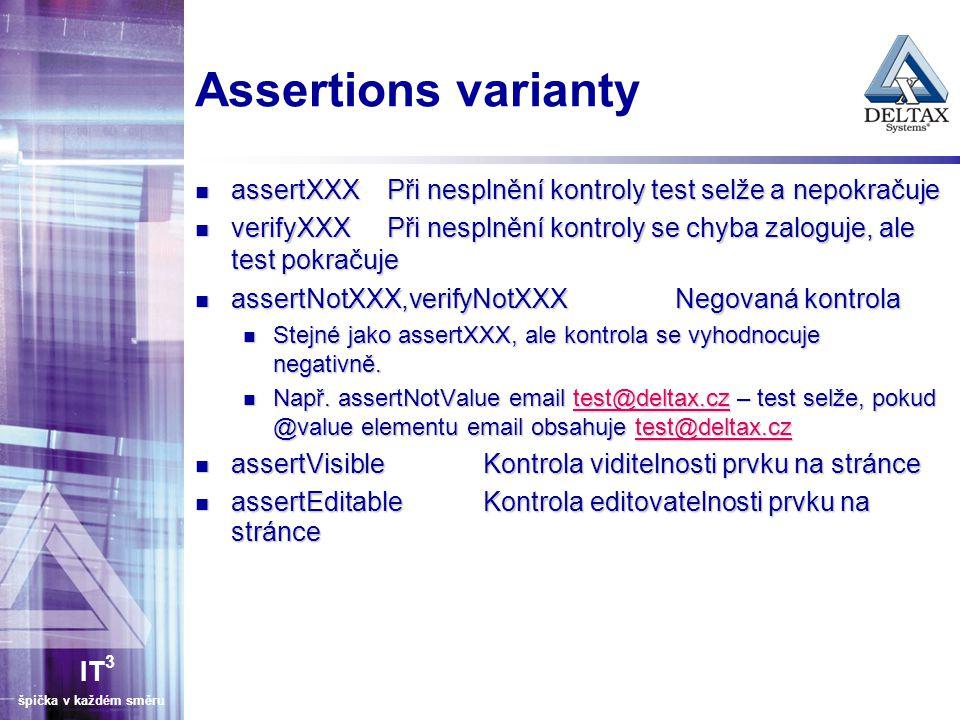 IT 3 špička v každém směru Assertions varianty assertXXXPři nesplnění kontroly test selže a nepokračuje assertXXXPři nesplnění kontroly test selže a nepokračuje verifyXXXPři nesplnění kontroly se chyba zaloguje, ale test pokračuje verifyXXXPři nesplnění kontroly se chyba zaloguje, ale test pokračuje assertNotXXX,verifyNotXXXNegovaná kontrola assertNotXXX,verifyNotXXXNegovaná kontrola Stejné jako assertXXX, ale kontrola se vyhodnocuje negativně.