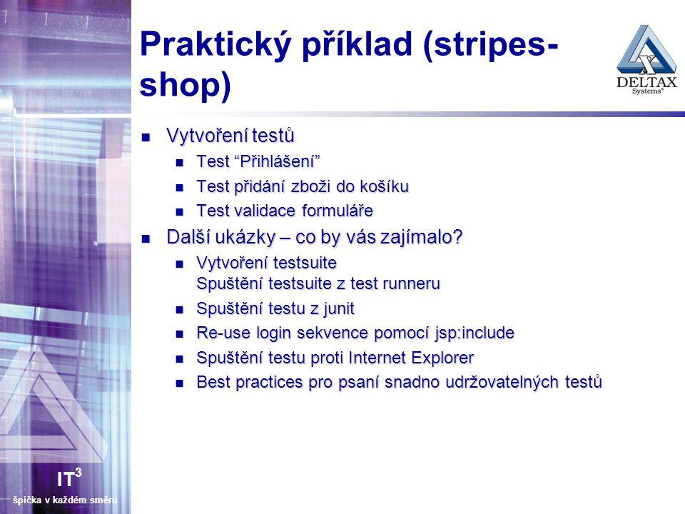 IT 3 špička v každém směru Praktický příklad (stripes- shop) Vytvoření testů Vytvoření testů Test Přihlášení Test Přihlášení Test přidání zboži do košíku Test přidání zboži do košíku Test validace formuláře Test validace formuláře Další ukázky – co by vás zajímalo.