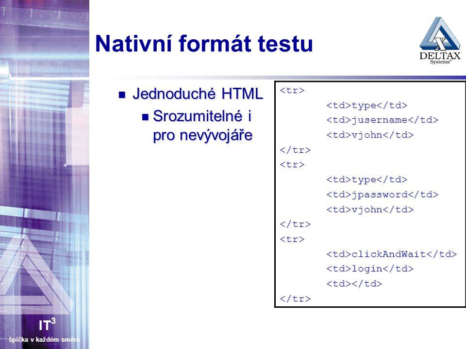 IT 3 špička v každém směru Nativní formát testu Jednoduché HTML Jednoduché HTML Srozumitelné i pro nevývojáře Srozumitelné i pro nevývojáře <tr><td>type</td><td>jusername</td><td>vjohn</td></tr><tr><td>type</td><td>jpassword</td><td>vjohn</td></tr><tr><td>clickAndWait</td><td>login</td><td></td></tr>