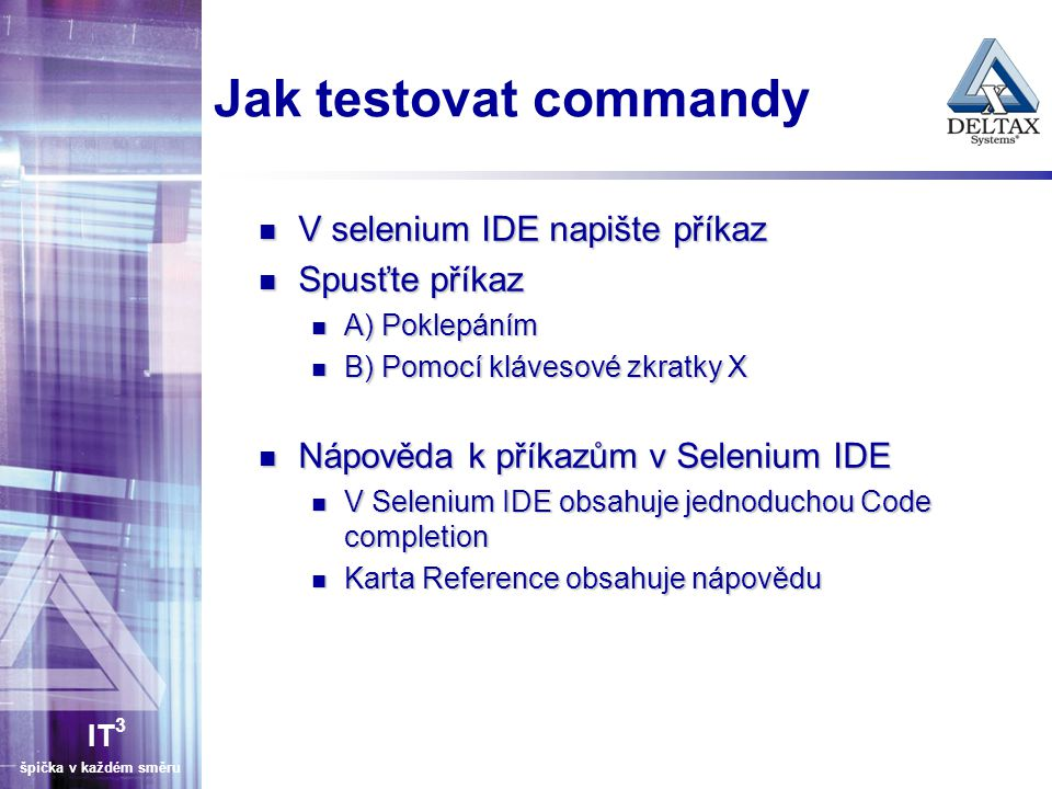 IT 3 špička v každém směru Jak testovat commandy V selenium IDE napište příkaz V selenium IDE napište příkaz Spusťte příkaz Spusťte příkaz A) Poklepáním A) Poklepáním B) Pomocí klávesové zkratky X B) Pomocí klávesové zkratky X Nápověda k příkazům v Selenium IDE Nápověda k příkazům v Selenium IDE V Selenium IDE obsahuje jednoduchou Code completion V Selenium IDE obsahuje jednoduchou Code completion Karta Reference obsahuje nápovědu Karta Reference obsahuje nápovědu