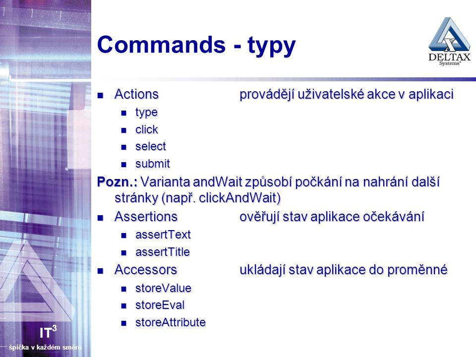 IT 3 špička v každém směru Práce s formulářem typenapíše hodnotu do formulářového pole Syntaxe: type Např.: typenamePavel Jetenský typenapíše hodnotu do formulářového pole Syntaxe: type Např.: typenamePavel Jetenský submitodešle formulář Syntaxe: submit Např.: submitdocument.forms[0] submitodešle formulář Syntaxe: submit Např.: submitdocument.forms[0] selectvybere hodnoty z rolovací nabídky Syntaxe: select Např.: select osobySelect Franta selectvybere hodnoty z rolovací nabídky Syntaxe: select Např.: select osobySelect Franta check/uncheckzaškrtne/odškrtne checkbox Syntaxe: check Např.: check faktura.odberatel.sendNewsletter check/uncheckzaškrtne/odškrtne checkbox Syntaxe: check Např.: check faktura.odberatel.sendNewsletter