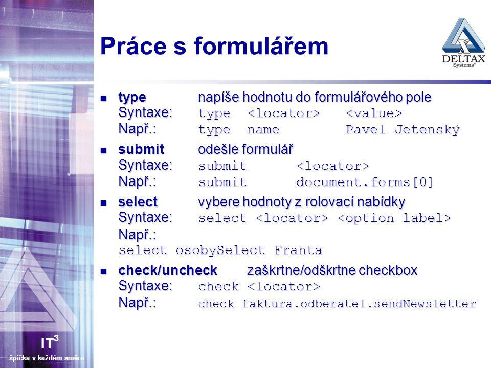 IT 3 špička v každém směru Element locator Určuje objekt v HTML stránce pro provedení příkazu Více možností pro locatorType – identifier, id, name, dom, xpath, link, css identifier= Najdi element podle @id, nenajdeš-li pak podle @name identifier= Najdi element podle @id, nenajdeš-li pak podle @name id= najdi element podle @id id= najdi element podle @id name= najdi element podle @name name= najdi element podle @name dom= najdi element podle dom výrazu dom=document.forms[ myForm ].myDropdown dom= najdi element podle dom výrazu dom=document.forms[ myForm ].myDropdown xpath= najdi element podle XPATH výrazu xpath=//table[@id= table1 ]//tr[4]/td[2] xpath= najdi element podle XPATH výrazu xpath=//table[@id= table1 ]//tr[4]/td[2] link= najdi odkaz ( ) podle textu link=Odhlásit se link= najdi odkaz ( ) podle textu link=Odhlásit se Syntaxe: locatorType=argument