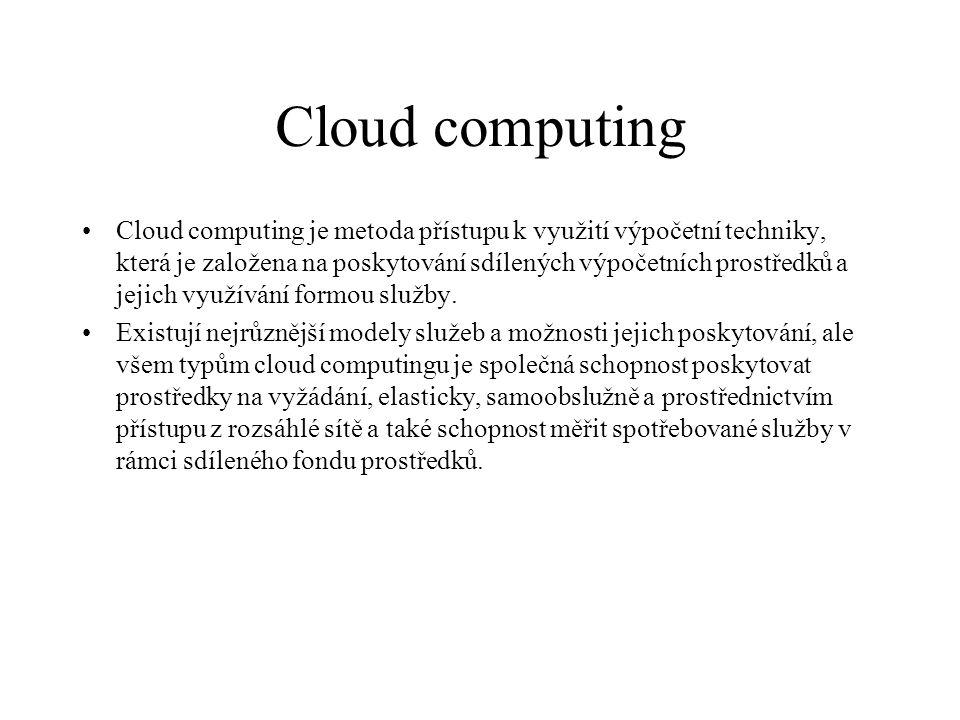Cloud computing Cloud computing je metoda přístupu k využití výpočetní techniky, která je založena na poskytování sdílených výpočetních prostředků a j