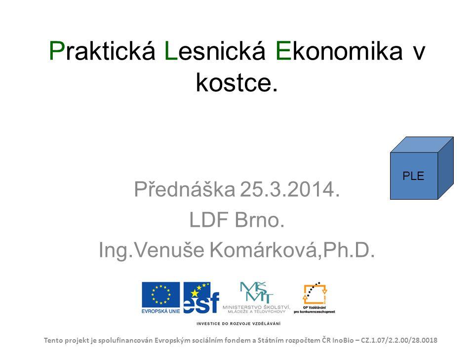 Praktická Lesnická Ekonomika v kostce. Přednáška 25.3.2014. LDF Brno. Ing.Venuše Komárková,Ph.D. Tento projekt je spolufinancován Evropským sociálním