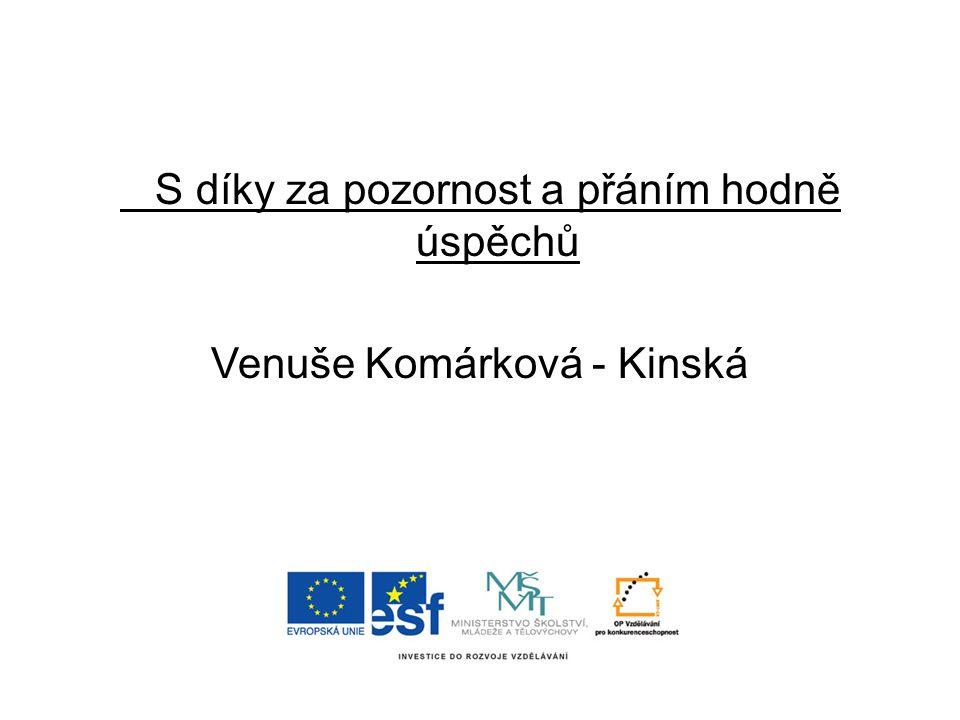 S díky za pozornost a přáním hodně úspěchů Venuše Komárková - Kinská