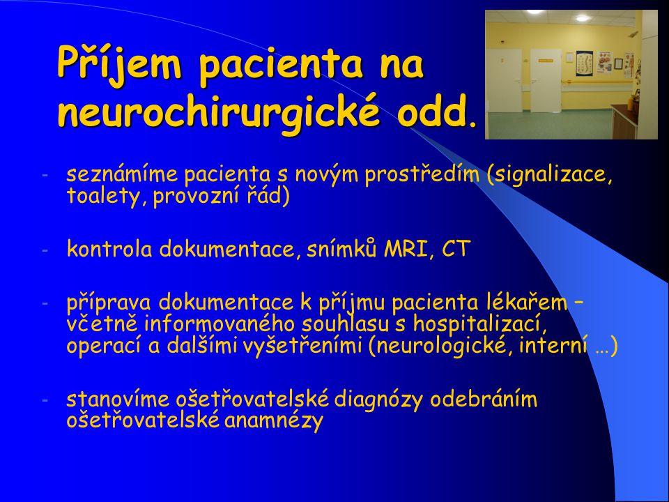 Příjem pacienta na neurochirurgické odd. - seznámíme pacienta s novým prostředím (signalizace, toalety, provozní řád) - kontrola dokumentace, snímků M