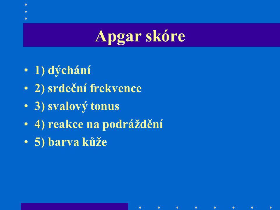 Apgar skóre 1) dýchání 2) srdeční frekvence 3) svalový tonus 4) reakce na podráždění 5) barva kůže