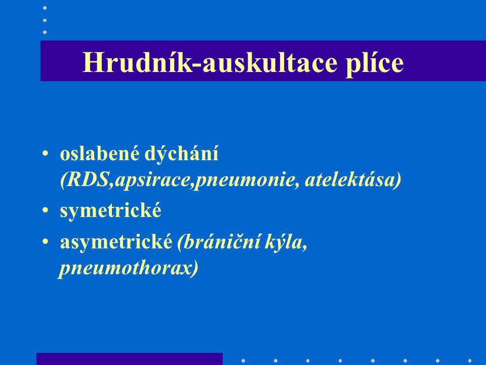 Hrudník-auskultace plíce oslabené dýchání (RDS,apsirace,pneumonie, atelektása) symetrické asymetrické (brániční kýla, pneumothorax)