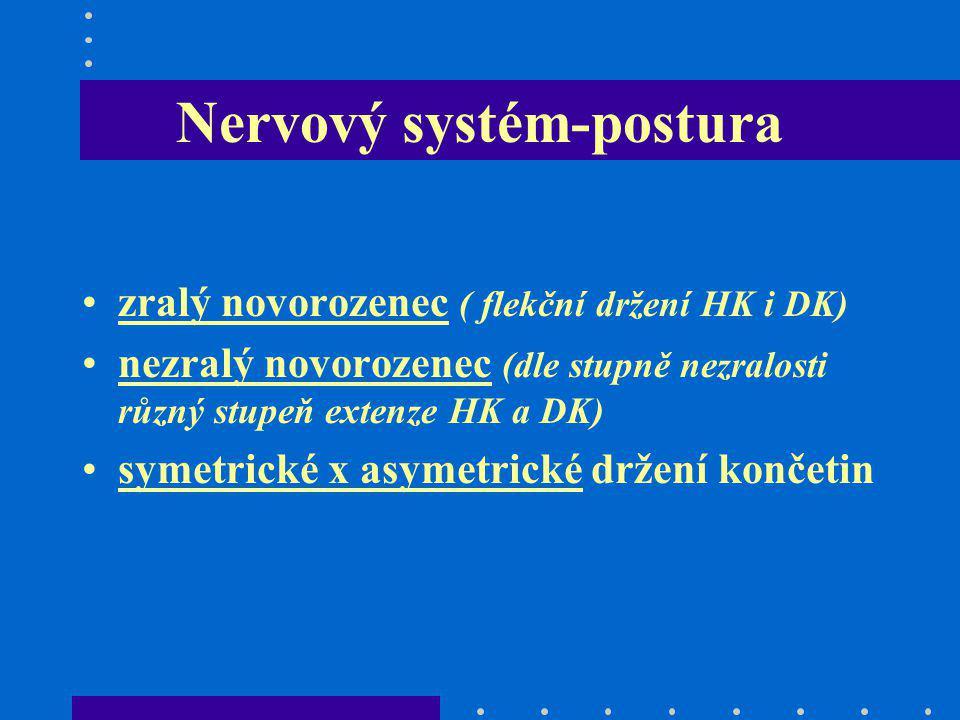 Nervový systém-postura zralý novorozenec ( flekční držení HK i DK) nezralý novorozenec (dle stupně nezralosti různý stupeň extenze HK a DK) symetrické