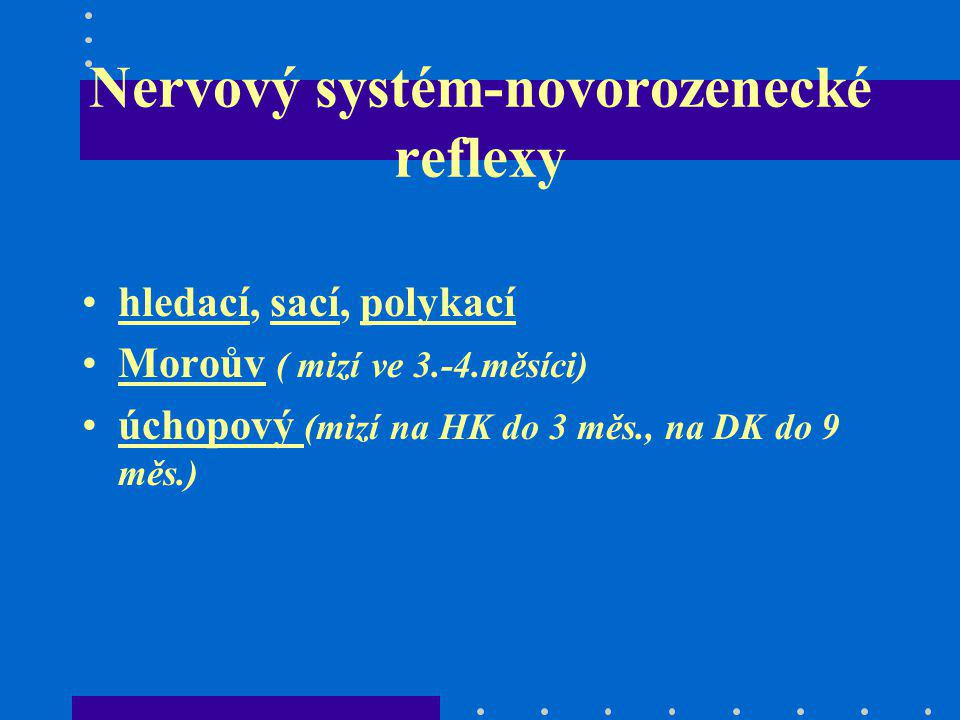 Nervový systém-novorozenecké reflexy hledací, sací, polykací Moroův ( mizí ve 3.-4.měsíci) úchopový (mizí na HK do 3 měs., na DK do 9 měs.)