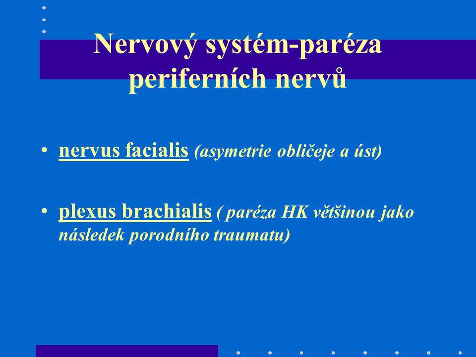 Nervový systém-paréza periferních nervů nervus facialis (asymetrie obličeje a úst) plexus brachialis ( paréza HK většinou jako následek porodního trau