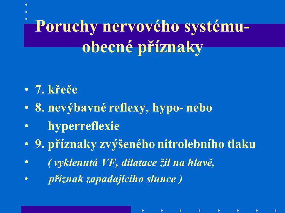 Poruchy nervového systému- obecné příznaky 7. křeče 8. nevýbavné reflexy, hypo- nebo hyperreflexie 9. příznaky zvýšeného nitrolebního tlaku ( vyklenut