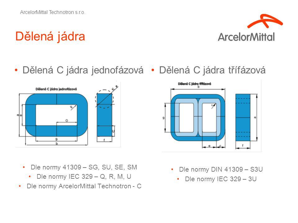 Dělená jádra Dělená C jádra jednofázová Dle normy 41309 – SG, SU, SE, SM Dle normy IEC 329 – Q, R, M, U Dle normy ArcelorMittal Technotron - C Dělená C jádra třífázová Dle normy DIN 41309 – S3U Dle normy IEC 329 – 3U ArcelorMittal Technotron s.r.o.