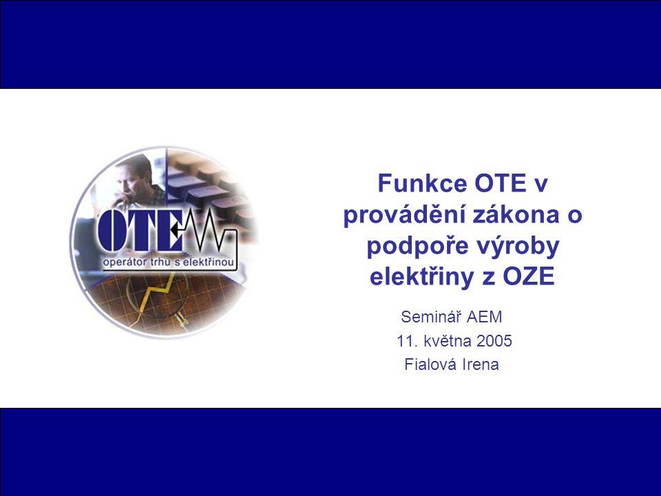 Funkce OTE v provádění zákona o podpoře výroby elektřiny z OZE Seminář AEM 11. května 2005 Fialová Irena