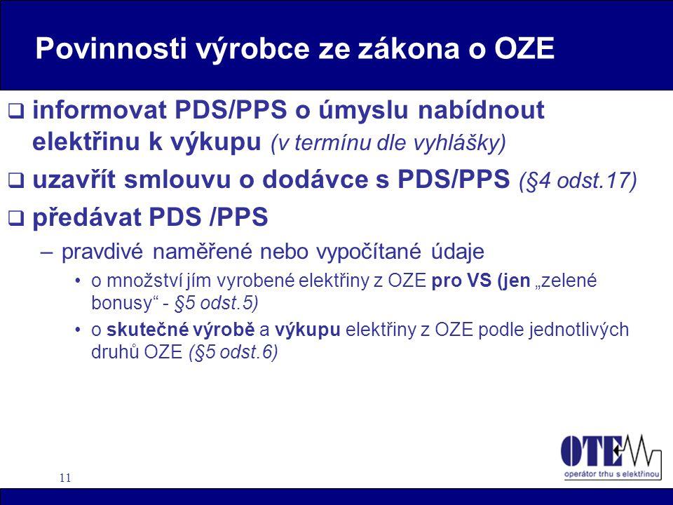 """11 Povinnosti výrobce ze zákona o OZE  informovat PDS/PPS o úmyslu nabídnout elektřinu k výkupu (v termínu dle vyhlášky)  uzavřít smlouvu o dodávce s PDS/PPS (§4 odst.17)  předávat PDS /PPS –pravdivé naměřené nebo vypočítané údaje o množství jím vyrobené elektřiny z OZE pro VS (jen """"zelené bonusy - §5 odst.5) o skutečné výrobě a výkupu elektřiny z OZE podle jednotlivých druhů OZE (§5 odst.6)"""
