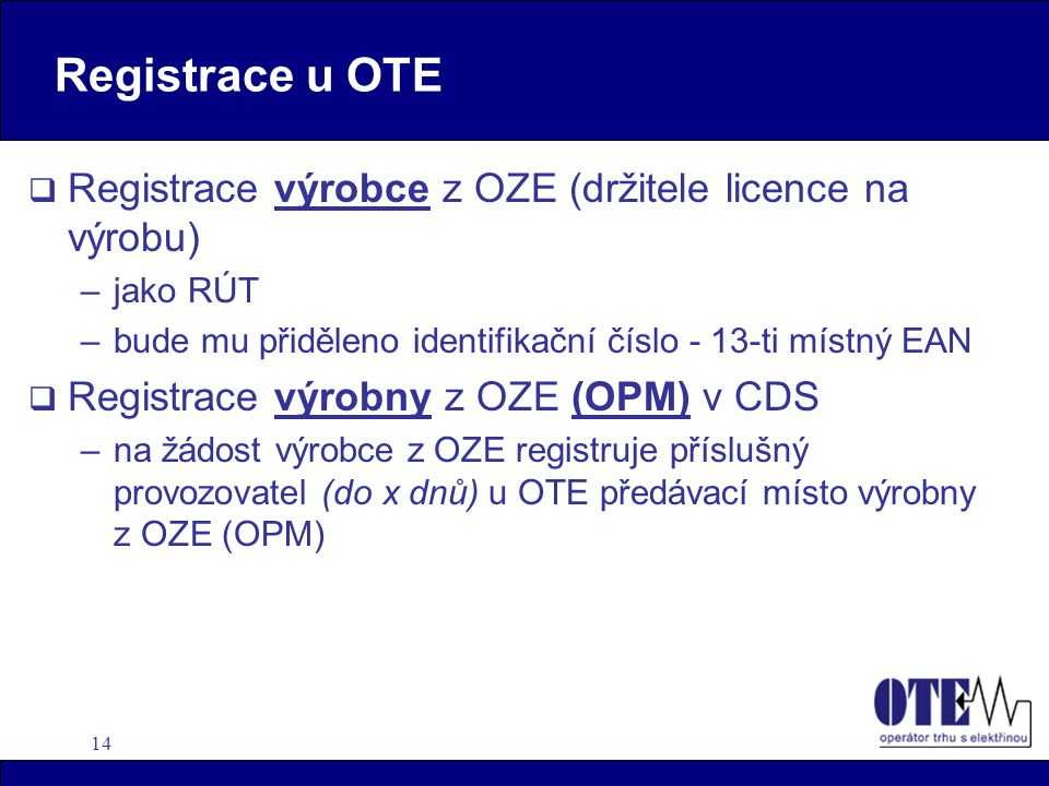 14 Registrace u OTE  Registrace výrobce z OZE (držitele licence na výrobu) –jako RÚT –bude mu přiděleno identifikační číslo - 13-ti místný EAN  Regi