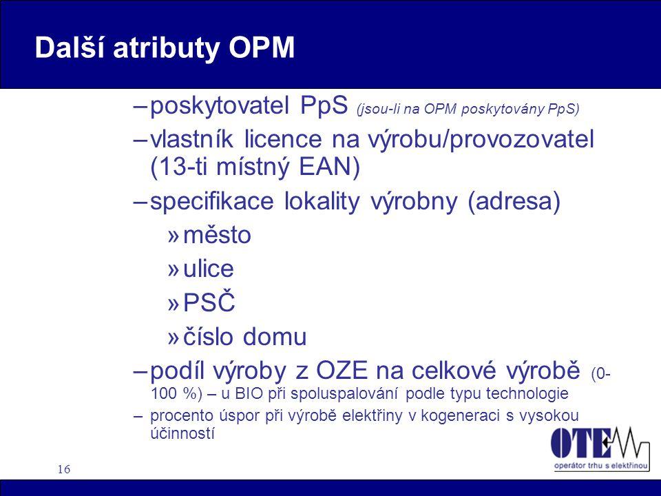 16 Další atributy OPM –poskytovatel PpS (jsou-li na OPM poskytovány PpS) –vlastník licence na výrobu/provozovatel (13-ti místný EAN) –specifikace loka