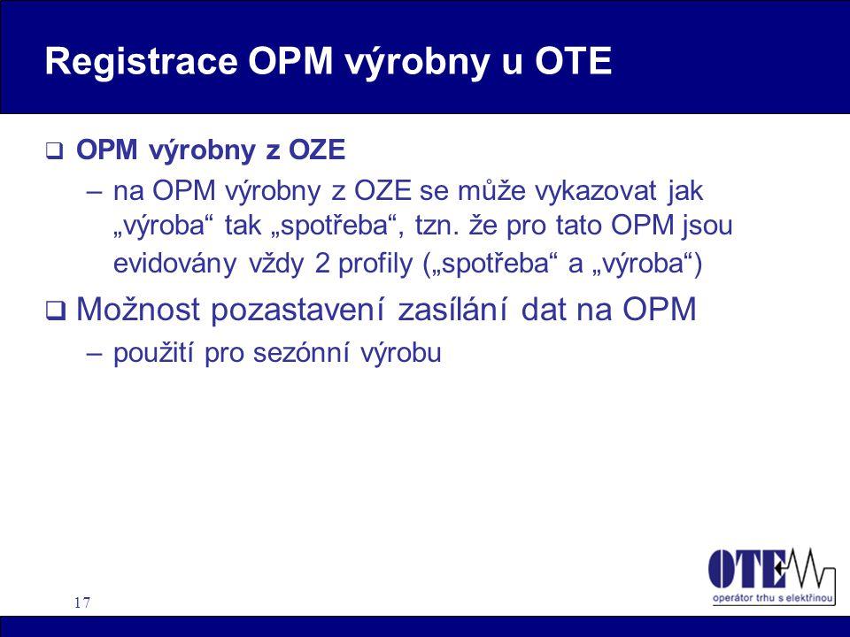 """17 Registrace OPM výrobny u OTE  OPM výrobny z OZE –na OPM výrobny z OZE se může vykazovat jak """"výroba"""" tak """"spotřeba"""", tzn. že pro tato OPM jsou evi"""