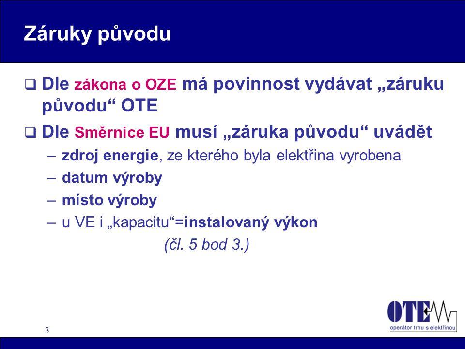 """3 Záruky původu  Dle zákona o OZE má povinnost vydávat """"záruku původu OTE  Dle Směrnice EU musí """"záruka původu uvádět –zdroj energie, ze kterého byla elektřina vyrobena –datum výroby –místo výroby –u VE i """"kapacitu =instalovaný výkon (čl."""