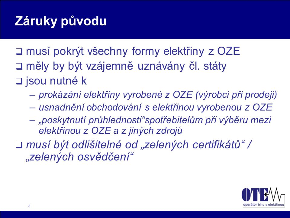 5 Směrnice EU o zárukách původu  Čl.státy –zaručí původ elektřiny z OZE podle objektivních, průhledných a nediskriminačních kritérií stanovených každým čl.státem –mohou jmenovat 1 nebo více subjektů (nezávislých na výrobních a distribučních činnostech), aby dohlížely na vydání záruk původu –(nebo příslušné subjekty) vytvoří vhodné systémy k zajištění toho, že záruky původu jsou přesné spolehlivé
