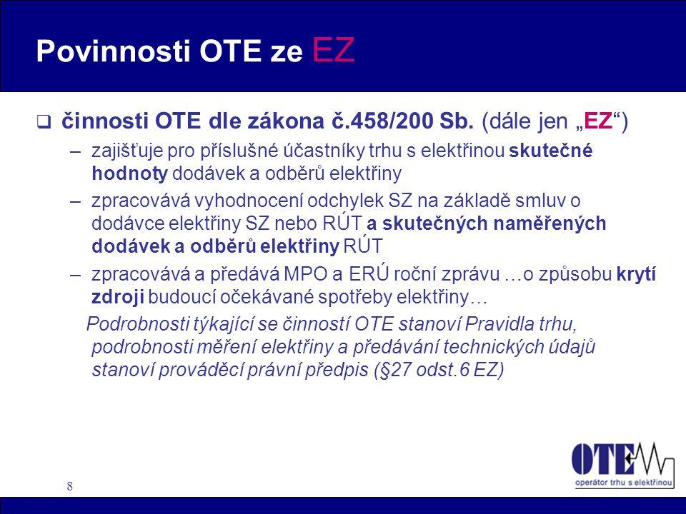 """8 Povinnosti OTE ze EZ  činnosti OTE dle zákona č.458/200 Sb. (dále jen """"EZ"""") –zajišťuje pro příslušné účastníky trhu s elektřinou skutečné hodnoty d"""