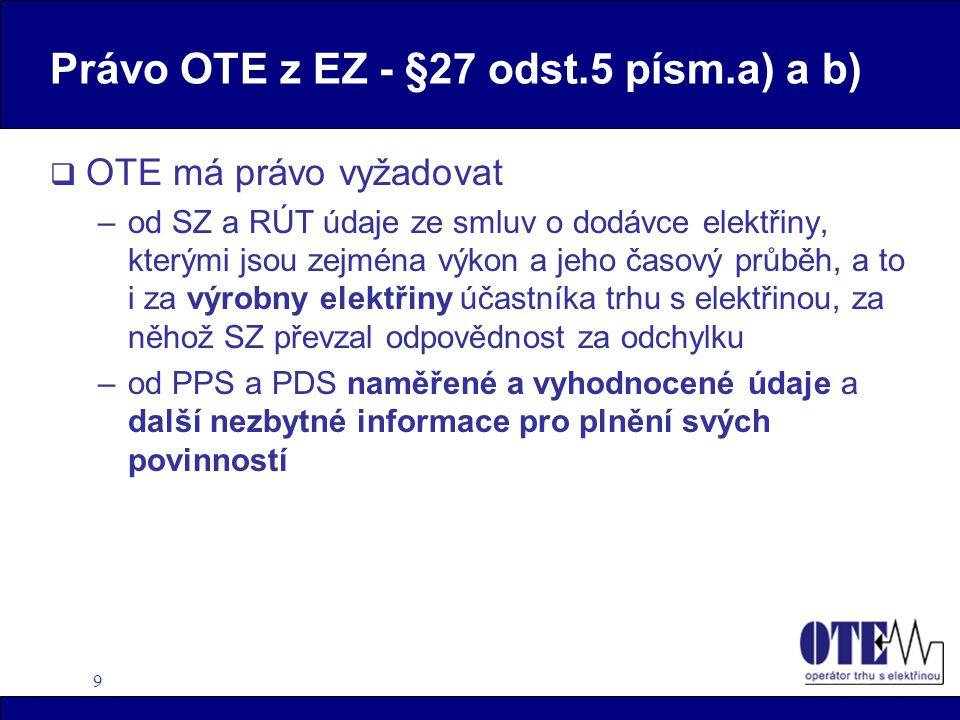 9 Právo OTE z EZ - §27 odst.5 písm.a) a b)  OTE má právo vyžadovat –od SZ a RÚT údaje ze smluv o dodávce elektřiny, kterými jsou zejména výkon a jeho časový průběh, a to i za výrobny elektřiny účastníka trhu s elektřinou, za něhož SZ převzal odpovědnost za odchylku –od PPS a PDS naměřené a vyhodnocené údaje a další nezbytné informace pro plnění svých povinností