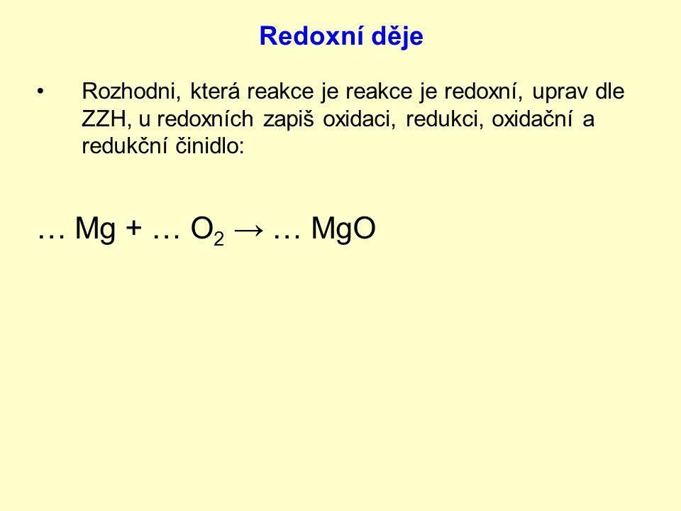 Rozhodni, která reakce je reakce je redoxní, uprav dle ZZH, u redoxních zapiš oxidaci, redukci, oxidační a redukční činidlo: … Mg + … O 2 → … MgO
