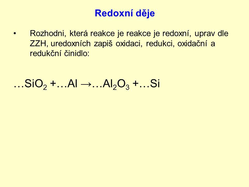 Rozhodni, která reakce je reakce je redoxní, uprav dle ZZH, uredoxních zapiš oxidaci, redukci, oxidační a redukční činidlo: …SiO 2 +…Al →…Al 2 O 3 +…Si