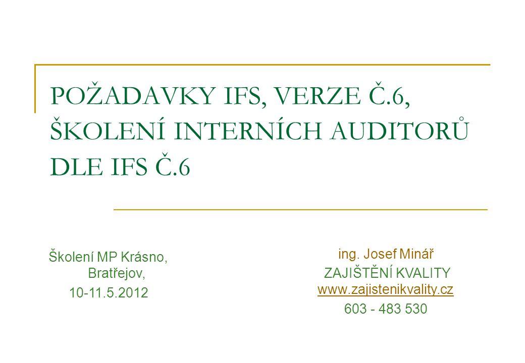 POŽADAVKY IFS, VERZE Č.6, ŠKOLENÍ INTERNÍCH AUDITORŮ DLE IFS Č.6 Školení MP Krásno, Bratřejov, 10-11.5.2012 ing. Josef Minář ZAJIŠTĚNÍ KVALITY www.zaj