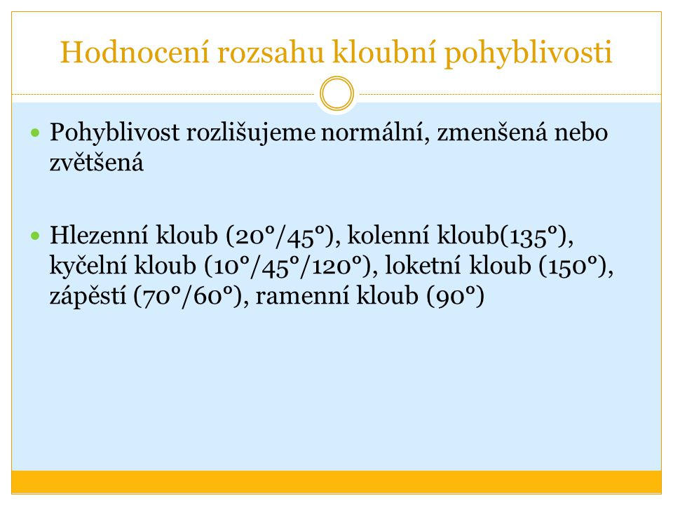 Hodnocení rozsahu kloubní pohyblivosti Pohyblivost rozlišujeme normální, zmenšená nebo zvětšená Hlezenní kloub (20°/45°), kolenní kloub(135°), kyčelní