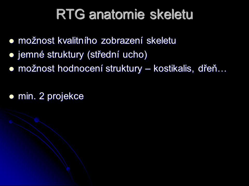 RTG anatomie skeletu možnost kvalitního zobrazení skeletu možnost kvalitního zobrazení skeletu jemné struktury (střední ucho) jemné struktury (střední ucho) možnost hodnocení struktury – kostikalis, dřeň… možnost hodnocení struktury – kostikalis, dřeň… min.