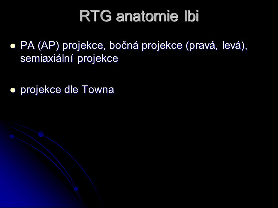 RTG anatomie lbi PA (AP) projekce, bočná projekce (pravá, levá), semiaxiální projekce PA (AP) projekce, bočná projekce (pravá, levá), semiaxiální projekce projekce dle Towna projekce dle Towna