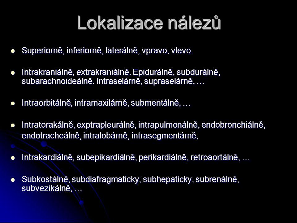 Charakter nálezů Zastření, zastínění, zvýšená denzita, kontrastní zbarvení, pozitivní kontrast, … Zastření, zastínění, zvýšená denzita, kontrastní zbarvení, pozitivní kontrast, … Projasnění, translucence, negativní kontrast, … Projasnění, translucence, negativní kontrast, … Postižení celkové, oboustranné, jednostranné, alární, lobární, segmentální, ložiskové, miliární, intersticiální Postižení celkové, oboustranné, jednostranné, alární, lobární, segmentální, ložiskové, miliární, intersticiální Hydroaerický fenomen, dutina, kavitace, abscesová dutina, rozpadová dutina, kaverna, bula, pneumatokéla Hydroaerický fenomen, dutina, kavitace, abscesová dutina, rozpadová dutina, kaverna, bula, pneumatokéla Periostóza, periostální apozice, osteopetróza, osteoporóza, osteomalácie Periostóza, periostální apozice, osteopetróza, osteoporóza, osteomalácie Epifýza, metafýza, diafýza.