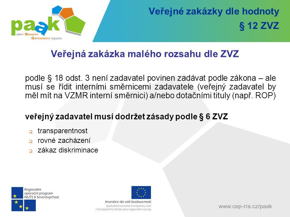 Veřejné zakázky dle hodnoty § 12 ZVZ Veřejná zakázka malého rozsahu dle ZVZ podle § 18 odst. 3 není zadavatel povinen zadávat podle zákona – ale musí