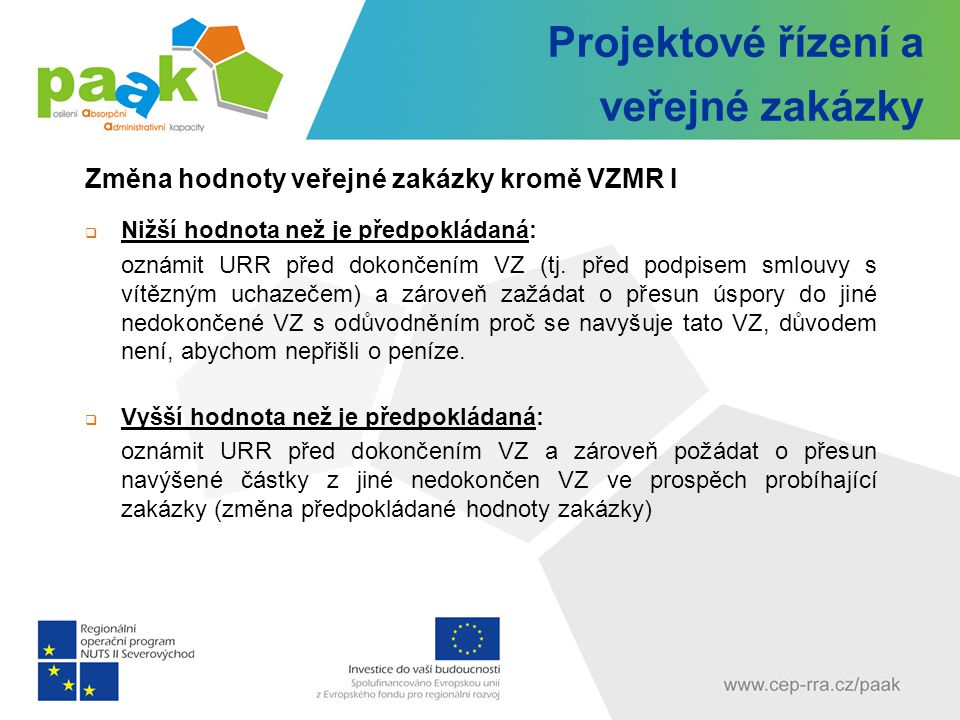 Projektové řízení a veřejné zakázky Změna hodnoty veřejné zakázky kromě VZMR I  Nižší hodnota než je předpokládaná: oznámit URR před dokončením VZ (tj.
