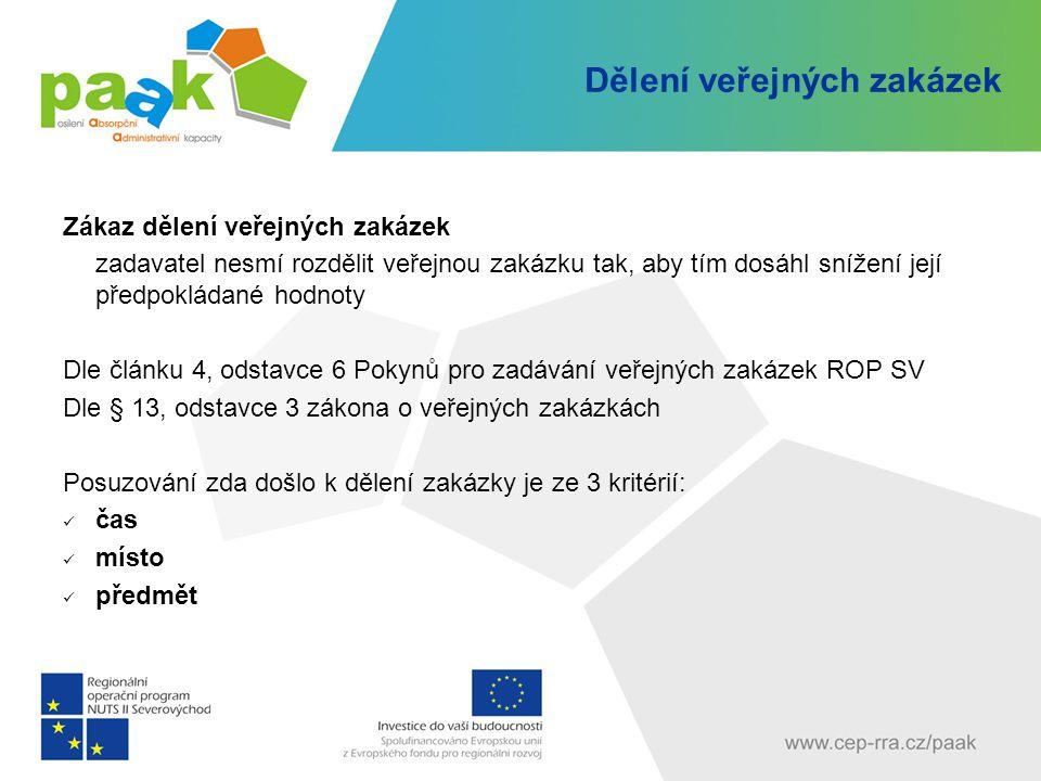 Dělení veřejných zakázek Zákaz dělení veřejných zakázek zadavatel nesmí rozdělit veřejnou zakázku tak, aby tím dosáhl snížení její předpokládané hodnoty Dle článku 4, odstavce 6 Pokynů pro zadávání veřejných zakázek ROP SV Dle § 13, odstavce 3 zákona o veřejných zakázkách Posuzování zda došlo k dělení zakázky je ze 3 kritérií: čas místo předmět