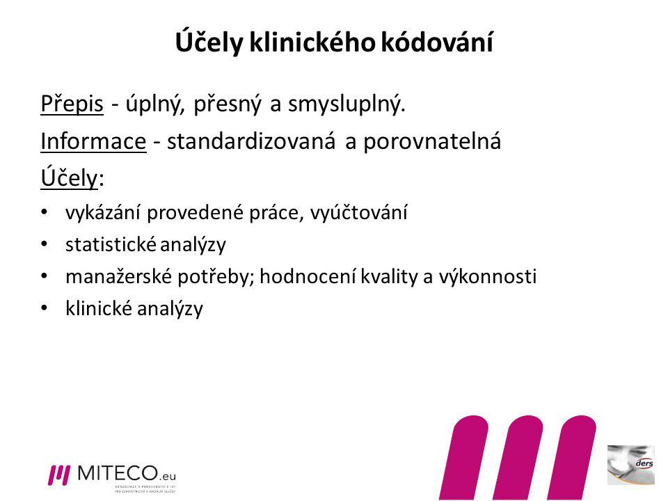 Účely klinického kódování Přepis - úplný, přesný a smysluplný. Informace - standardizovaná a porovnatelná Účely: vykázání provedené práce, vyúčtování