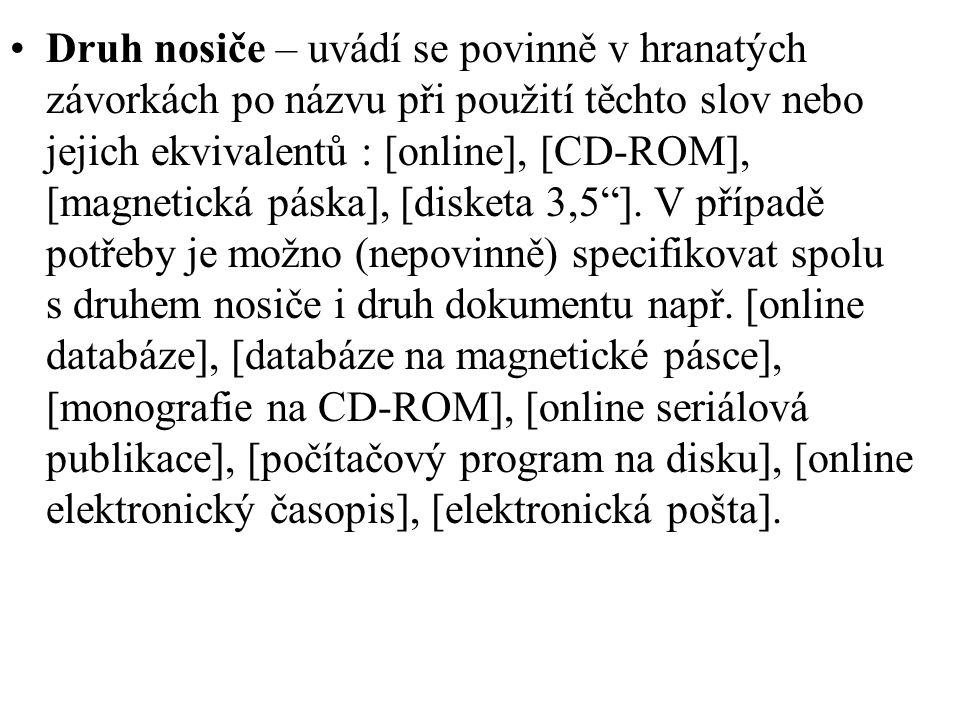 Druh nosiče – uvádí se povinně v hranatých závorkách po názvu při použití těchto slov nebo jejich ekvivalentů : [online], [CD-ROM], [magnetická páska], [disketa 3,5 ].