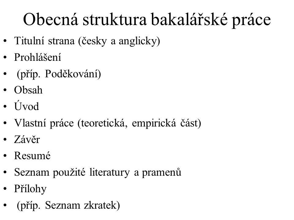 Obecná struktura bakalářské práce Titulní strana (česky a anglicky) Prohlášení (příp. Poděkování) Obsah Úvod Vlastní práce (teoretická, empirická část